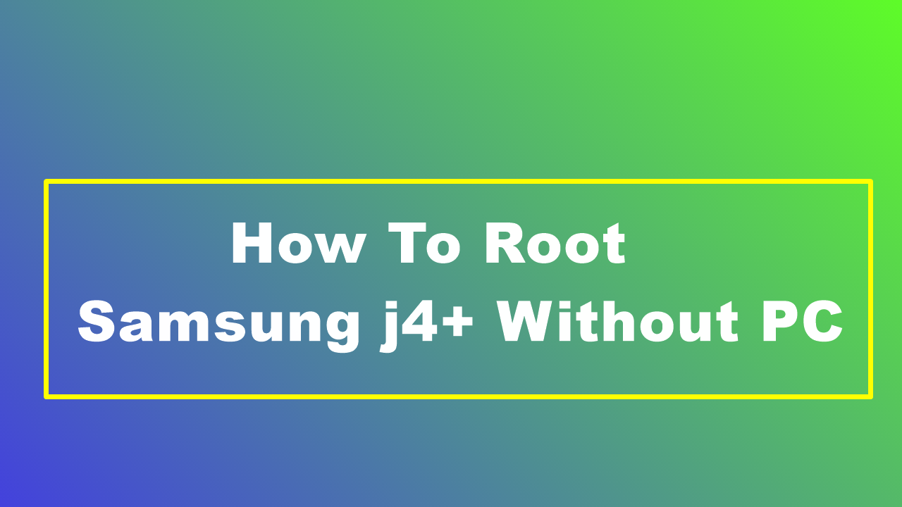 How To Root Samsung j4+ Without PC
