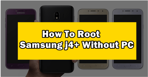 How To Root Samsung j4+ Without PC Full Guide
