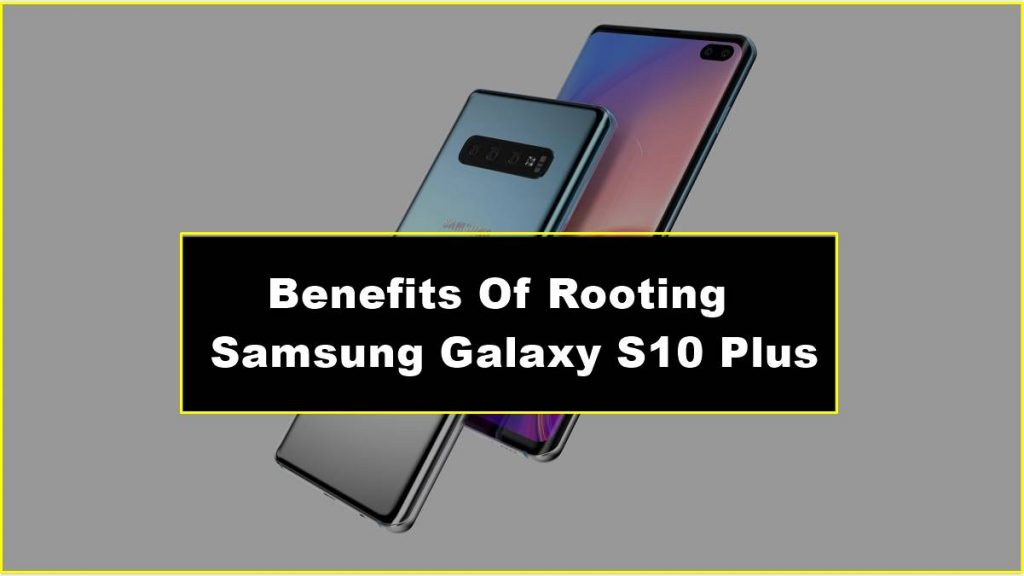 Benefits Of Rooting Samsung Galaxy S10 Plus