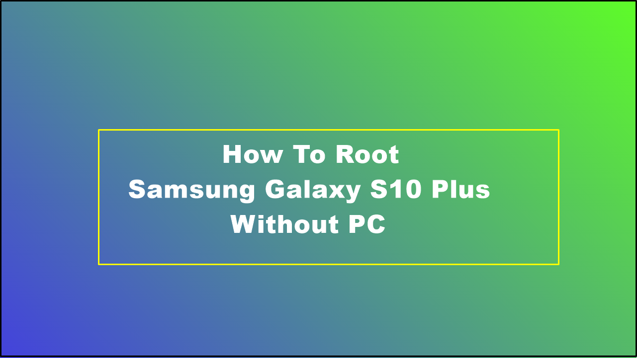 How To Root Samsung Galaxy S10 Plus Without PC