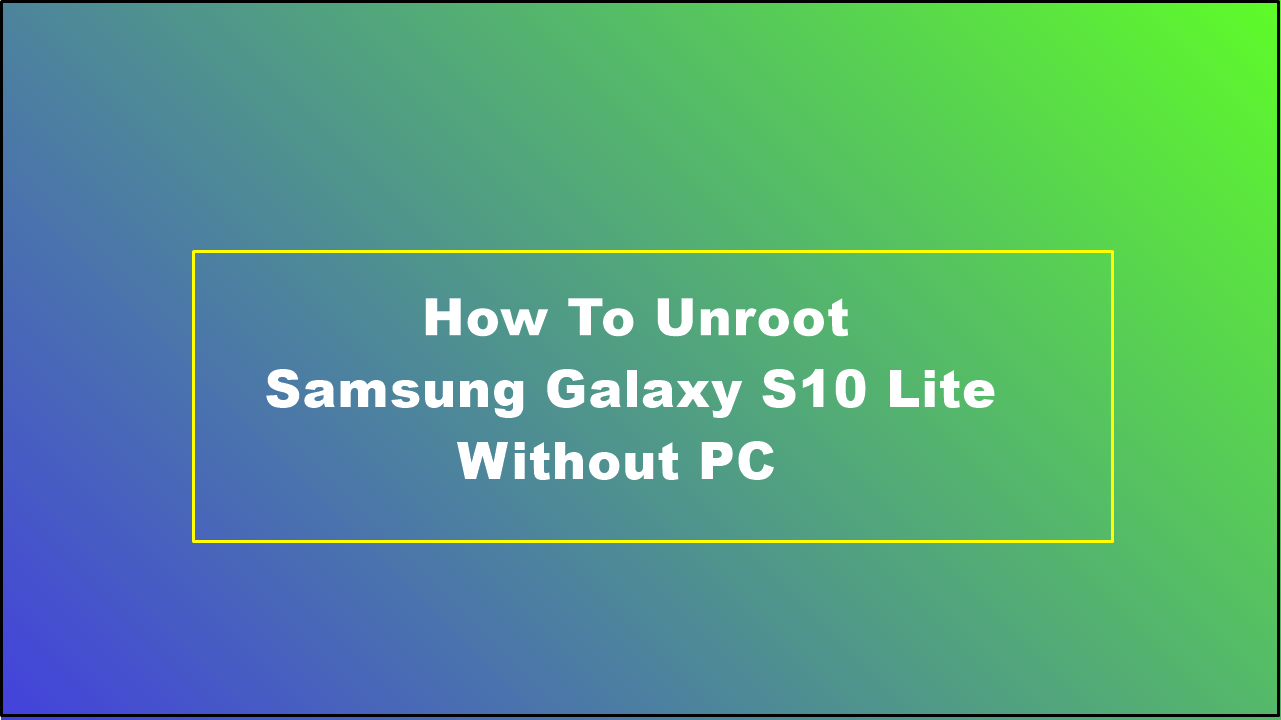 How To Unroot Samsung Galaxy S10 Lite Without PC